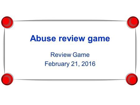 Abuse review game Review Game February 21, 2016. ABUSE REVIEW GAME…. Category 1Category 2Category 3Category 4Category 5 100 200 400 600 800 1000.