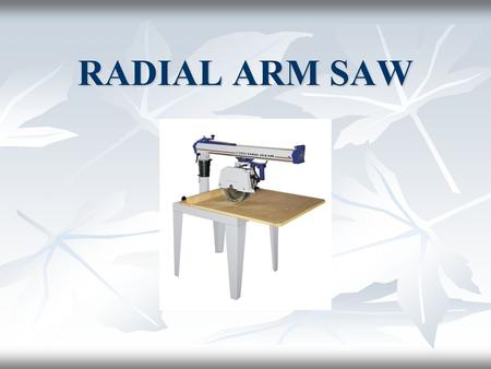 RADIAL ARM SAW. History Unlike most types of woodworking machinery, the radial arm saw has a clear genesis: it was invented by Raymond De Walt of Bridgeton,