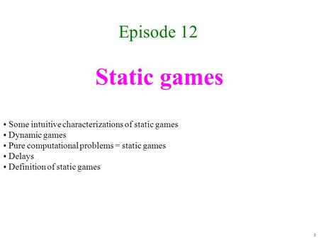 Static games Episode 12 0 Some intuitive characterizations of static games Dynamic games Pure computational problems = static games Delays Definition.