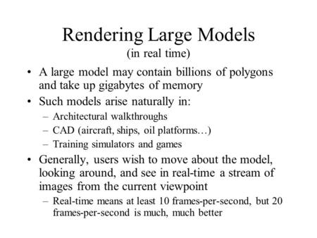 Rendering Large Models (in real time) A large model may contain billions of polygons and take up gigabytes of memory Such models arise naturally in: –Architectural.