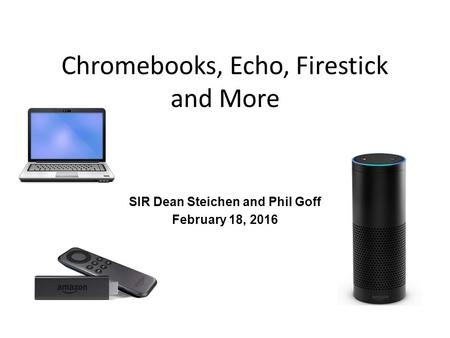 Chromebooks, Echo, Firestick and More SIR Dean Steichen and Phil Goff February 18, 2016.