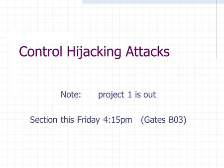 Control Hijacking Attacks Note: project 1 is out Section this Friday 4:15pm (Gates B03)