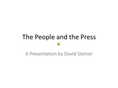 The People and the Press A Presentation by David Steiner.