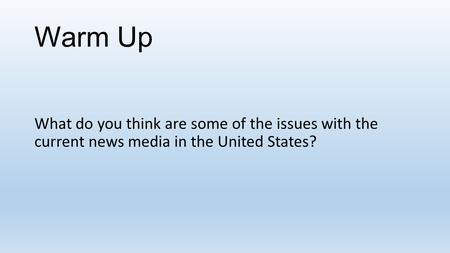 Warm Up What do you think are some of the issues with the current news media in the United States?