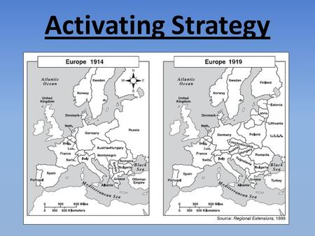 Activating Strategy Instructional Approach(s): Students work in pairs to compare the map of Europe in 1914 to the map of Europe in 1919. The teacher can.