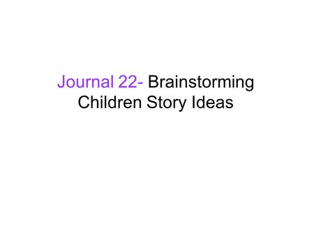Journal 22- Brainstorming Children Story Ideas. Recall your favorite children's story, book, tale, fairy tale... What happens in the story? Why do you.
