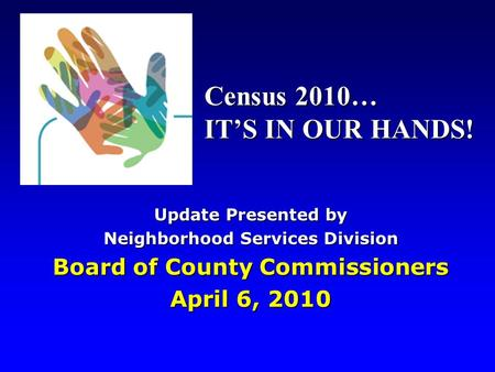 Update Presented by Neighborhood Services Division Board of County Commissioners April 6, 2010 Census 2010… IT'S IN OUR HANDS!