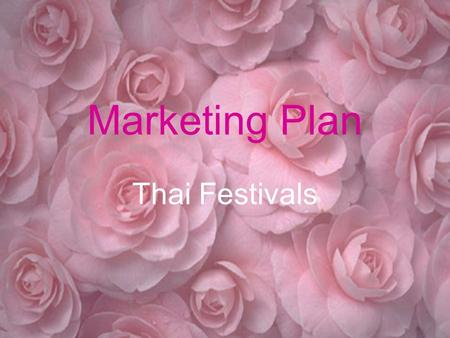Marketing Plan Thai Festivals Purposes: To provide information through all people. To build the feeling of proud among people. To increase more tourists.