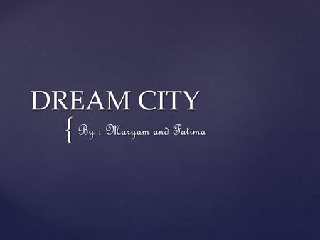 { DREAM CITY By : Maryam and Fatima. The location of the city is in London and the weather I mostly rainy and from January to February it is winter and.