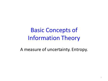Basic Concepts of Information Theory A measure of uncertainty. Entropy. 1.