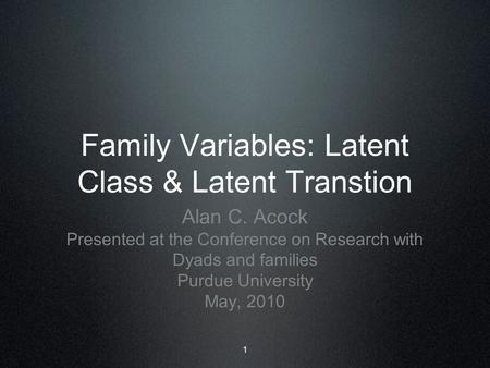 1 Family Variables: Latent Class & Latent Transtion Alan C. Acock Presented at the Conference on Research with Dyads and families Purdue University May,