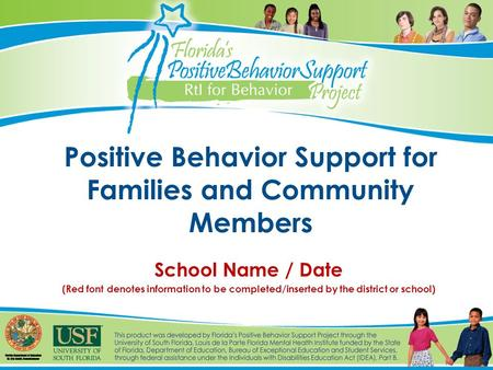 Positive Behavior Support for Families and Community Members School Name / Date (Red font denotes information to be completed/inserted by the district.