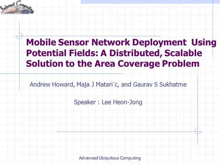 Mobile Sensor Network Deployment Using Potential Fields: A Distributed, Scalable Solution to the Area Coverage Problem Andrew Howard, Maja J Matari´c,
