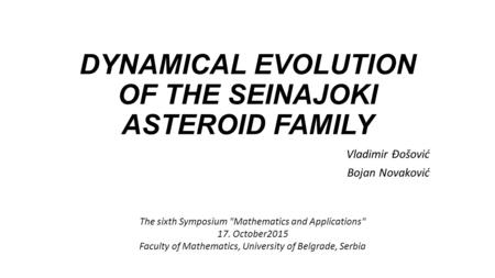 DYNAMICAL EVOLUTION OF THE SEINAJOKI ASTEROID FAMILY Vladimir Đošović Bojan Novaković The sixth Symposium Mathematics and Applications 17. October2015.