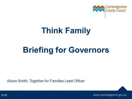 Think Family Briefing for Governors Alison Smith, Together for Families Lead Officer V1.0.