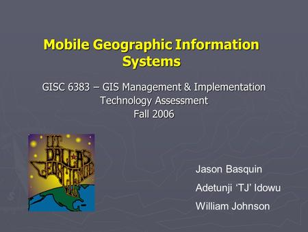 Mobile Geographic Information Systems GISC 6383 – GIS Management & Implementation Technology Assessment Fall 2006 Jason Basquin Adetunji 'TJ' Idowu William.