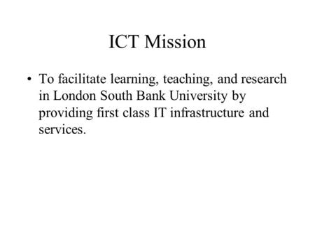 ICT Mission To facilitate learning, teaching, and research in London South Bank University by providing first class IT infrastructure and services.