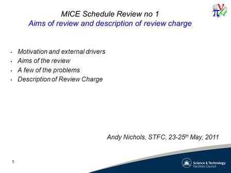 1 MICE Schedule Review no 1 Aims of review and description of review charge Motivation and external drivers Aims of the review A few of the problems Description.
