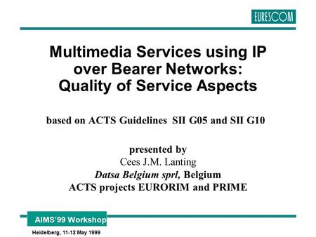 AIMS'99 Workshop Heidelberg, 11-12 May 1999 Multimedia Services using IP over Bearer Networks: Quality of Service Aspects based on ACTS Guidelines SII.