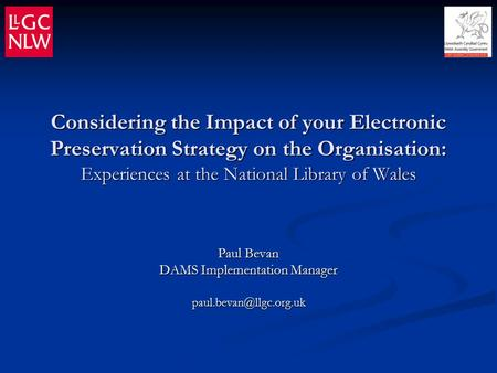 Considering the Impact of your Electronic Preservation Strategy on the Organisation: Experiences at the National Library of Wales Paul Bevan DAMS Implementation.