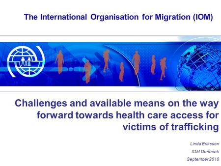 The International Organisation for Migration (IOM) Challenges and available means on the way forward towards health care access for victims of trafficking.