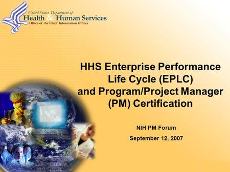 HHS CEA Executive Briefing HHS Enterprise Performance Life Cycle (EPLC) and Program/Project Manager (PM) Certification NIH PM Forum September 12, 2007.