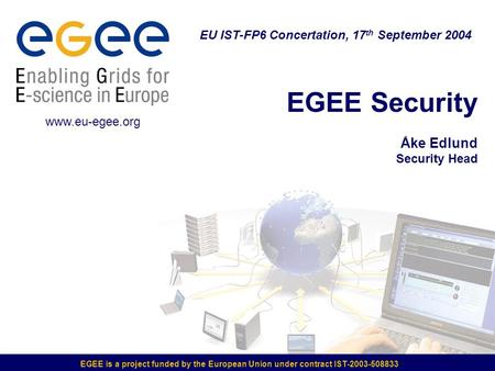 EGEE is a project funded by the European Union under contract IST-2003-508833 EGEE Security Åke Edlund Security Head EU IST-FP6 Concertation, 17 th September.