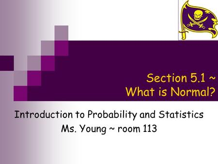 Section 5.1 ~ What is Normal? Introduction to Probability and Statistics Ms. Young ~ room 113.