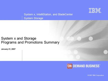 System x, IntelliStation, and BladeCenter System Storage © 2007 IBM Corporation System x and Storage Programs and Promotions Summary January 21, 2007.