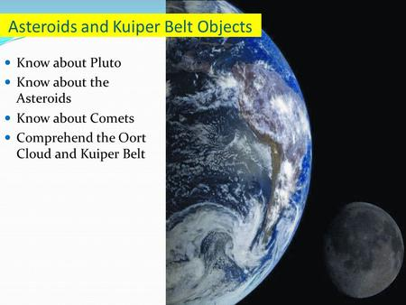 Know about Pluto Know about the Asteroids Know about Comets Comprehend the Oort Cloud and Kuiper Belt Asteroids and Kuiper Belt Objects.