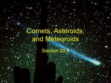 Comets, Asteroids, and Meteoroids Section 20.5. Comets Loose collections of ice, dust, and small rocky particles whose orbits are usually very long, narrow.
