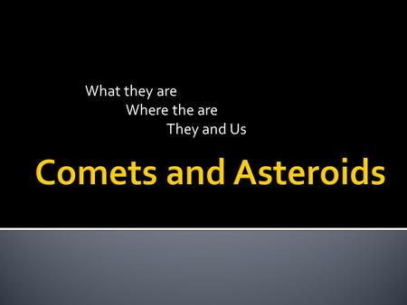 What they are Where the are They and Us.  Comet – A body that produces a coma of gas and dust; a small, icy body that orbits the Sun  Made of ice and.