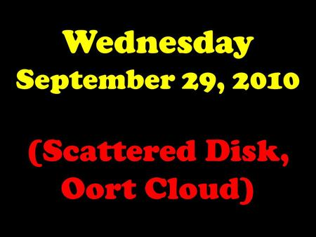 Wednesday September 29, 2010 (Scattered Disk, Oort Cloud)