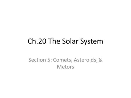 Ch.20 The Solar System Section 5: Comets, Asteroids, & Metors.