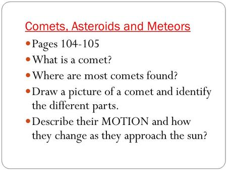 Comets, Asteroids and Meteors Pages 104-105 What is a comet? Where are most comets found? Draw a picture of a comet and identify the different parts. Describe.