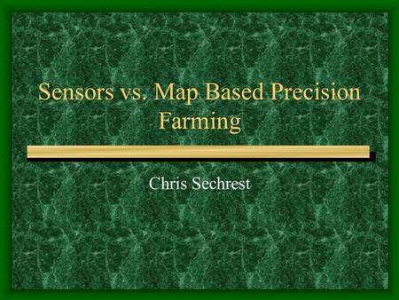 Sensors vs. Map Based Precision Farming Chris Sechrest.