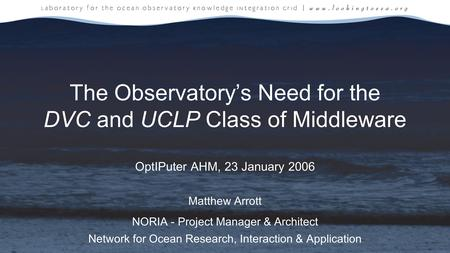 The Observatory's Need for the DVC and UCLP Class of Middleware OptIPuter AHM, 23 January 2006 Matthew Arrott NORIA - Project Manager & Architect Network.