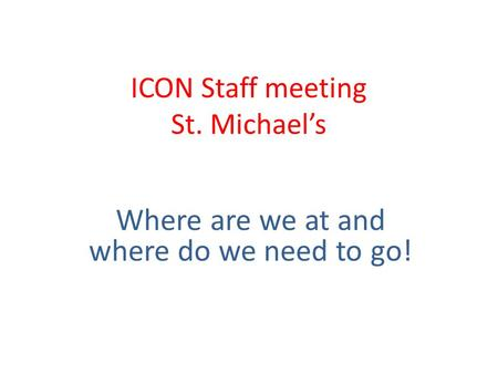 ICON Staff meeting St. Michael's Where are we at and where do we need to go!