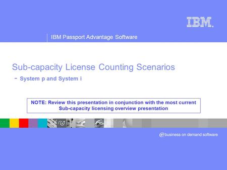 ® IBM Passport Advantage Software Sub-capacity License Counting Scenarios - System p and System i NOTE: Review this presentation in conjunction with the.