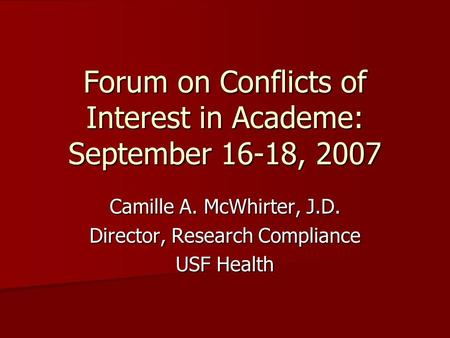 Forum on Conflicts of Interest in Academe: September 16-18, 2007 Camille A. McWhirter, J.D. Director, Research Compliance USF Health.