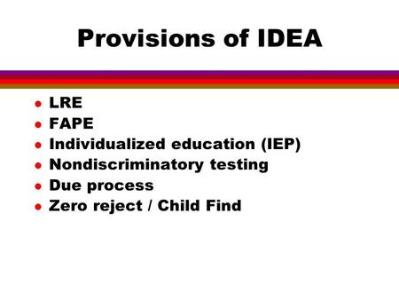 Provisions of IDEA l LRE l FAPE l Individualized education (IEP) l Nondiscriminatory testing l Due process l Zero reject / Child Find.