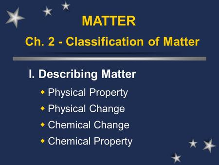 Ch. 2 - Classification of Matter I. Describing Matter  Physical Property  Physical Change  Chemical Change  Chemical Property MATTER.