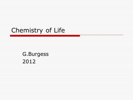 Chemistry of Life G.Burgess 2012. In a nut shell  All matter is made of atoms; cells are matter; cells are made of atoms  Atoms have shape  Atoms interact.