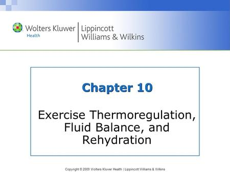 Copyright © 2009 Wolters Kluwer Health | Lippincott Williams & Wilkins Chapter 10 Exercise Thermoregulation, Fluid Balance, and Rehydration.