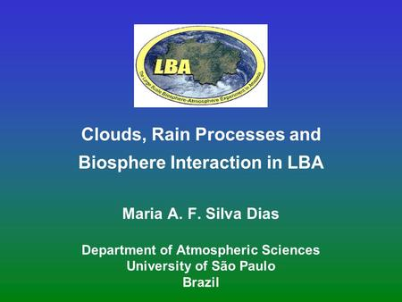 Clouds, Rain Processes and Biosphere Interaction in LBA Maria A. F. Silva Dias Department of Atmospheric Sciences University of São Paulo Brazil.