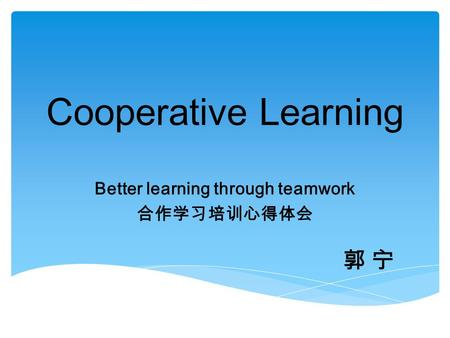 Better learning through teamwork 合作学习培训心得体会 Cooperative Learning 郭 宁郭 宁.