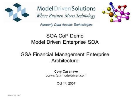 March 24, 2007 SOA CoP Demo Model Driven Enterprise SOA GSA Financial Management Enterprise Architecture Cory Casanave cory-c (at) modeldriven.com Oct.