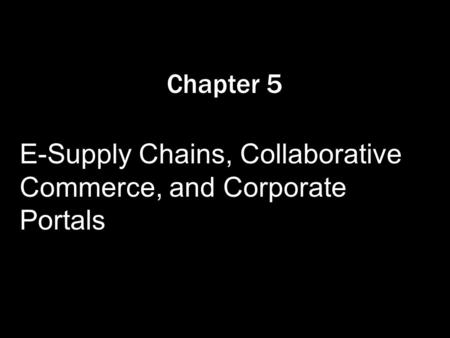 Chapter 5 E-Supply Chains, Collaborative Commerce, and Corporate Portals.