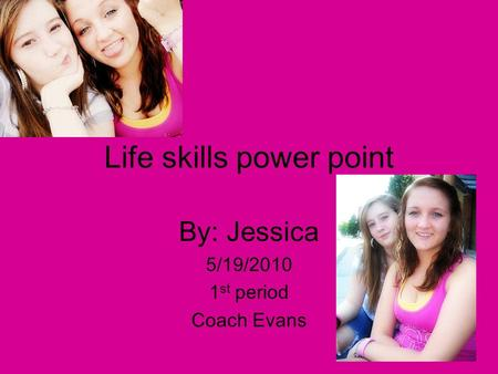 Life skills power point By: Jessica 5/19/2010 1 st period Coach Evans.