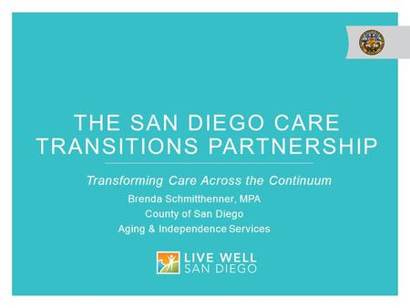 THE SAN DIEGO CARE TRANSITIONS PARTNERSHIP Transforming Care Across the Continuum Brenda Schmitthenner, MPA County of San Diego Aging & Independence Services.